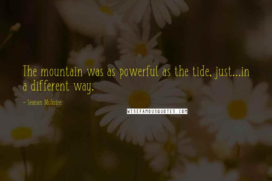 Seanan McGuire quotes: The mountain was as powerful as the tide, just...in a different way.