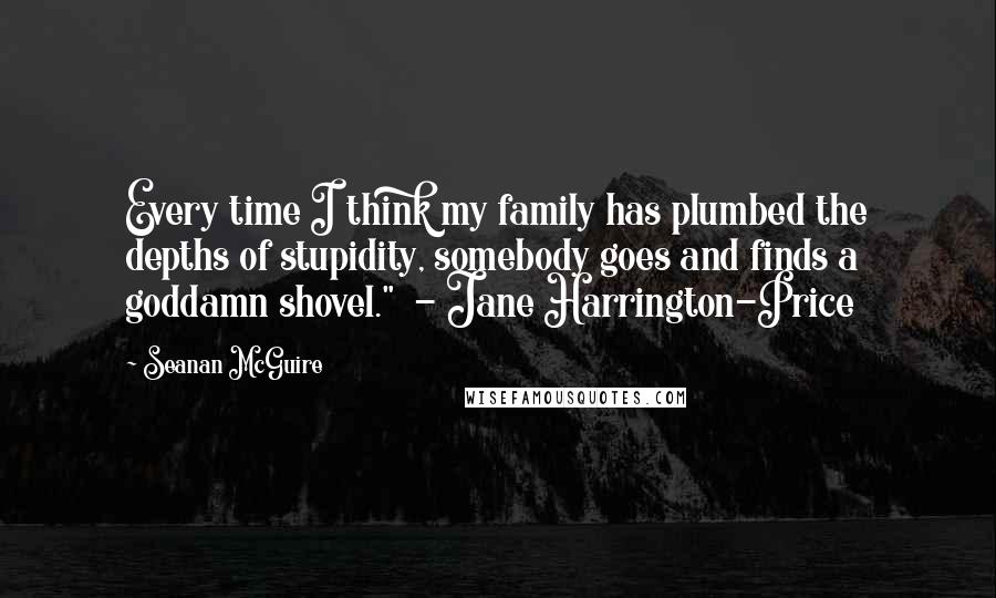 """Seanan McGuire quotes: Every time I think my family has plumbed the depths of stupidity, somebody goes and finds a goddamn shovel."""" - Jane Harrington-Price"""