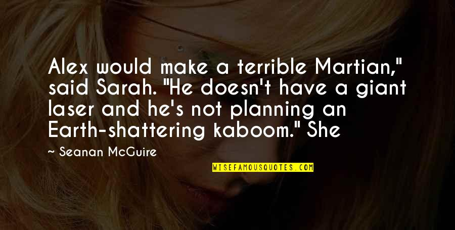 "Seanan Mcguire Quotes By Seanan McGuire: Alex would make a terrible Martian,"" said Sarah."