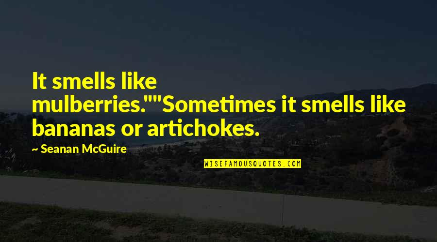"Seanan Mcguire Quotes By Seanan McGuire: It smells like mulberries.""""Sometimes it smells like bananas"