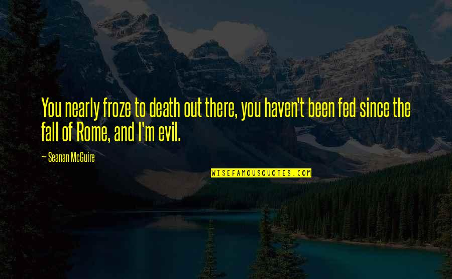 Seanan Mcguire Quotes By Seanan McGuire: You nearly froze to death out there, you
