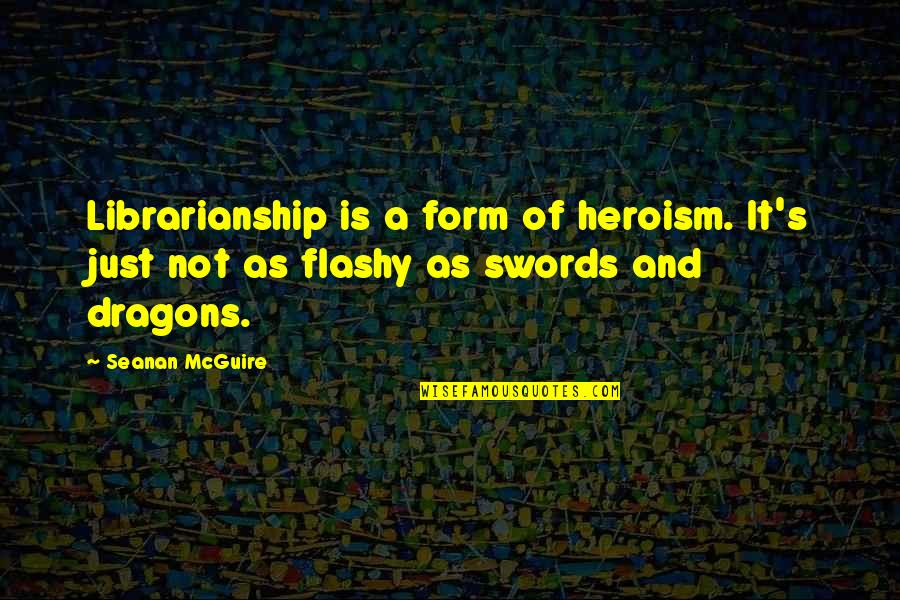 Seanan Mcguire Quotes By Seanan McGuire: Librarianship is a form of heroism. It's just