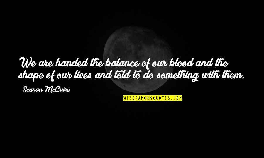 Seanan Mcguire Quotes By Seanan McGuire: We are handed the balance of our blood