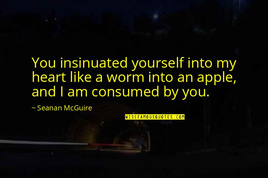Seanan Mcguire Quotes By Seanan McGuire: You insinuated yourself into my heart like a