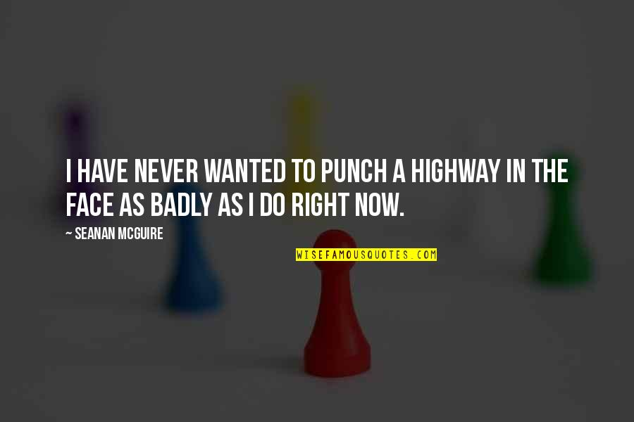 Seanan Mcguire Quotes By Seanan McGuire: I have never wanted to punch a highway
