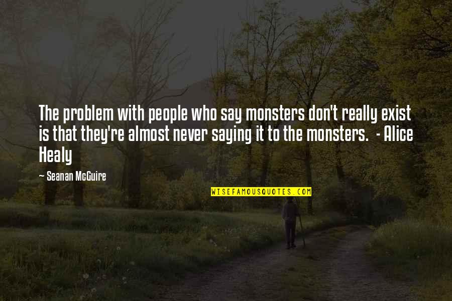 Seanan Mcguire Quotes By Seanan McGuire: The problem with people who say monsters don't