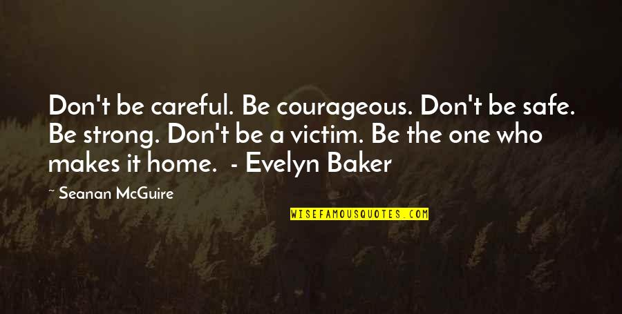 Seanan Mcguire Quotes By Seanan McGuire: Don't be careful. Be courageous. Don't be safe.