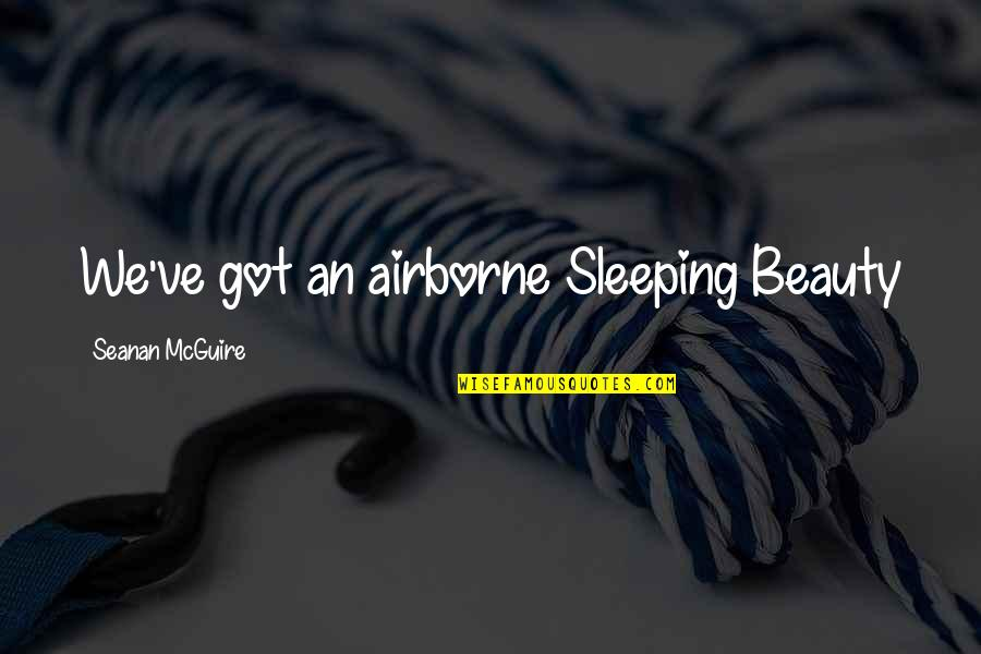 Seanan Mcguire Quotes By Seanan McGuire: We've got an airborne Sleeping Beauty