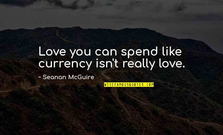 Seanan Mcguire Quotes By Seanan McGuire: Love you can spend like currency isn't really