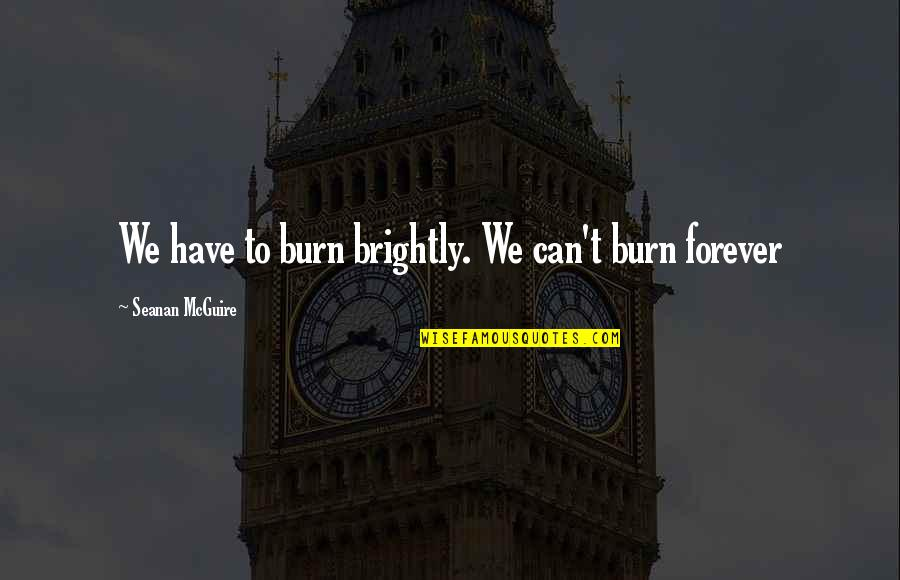 Seanan Mcguire Quotes By Seanan McGuire: We have to burn brightly. We can't burn