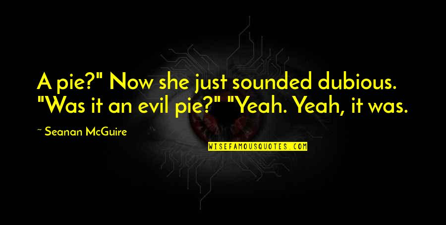 "Seanan Mcguire Quotes By Seanan McGuire: A pie?"" Now she just sounded dubious. ""Was"