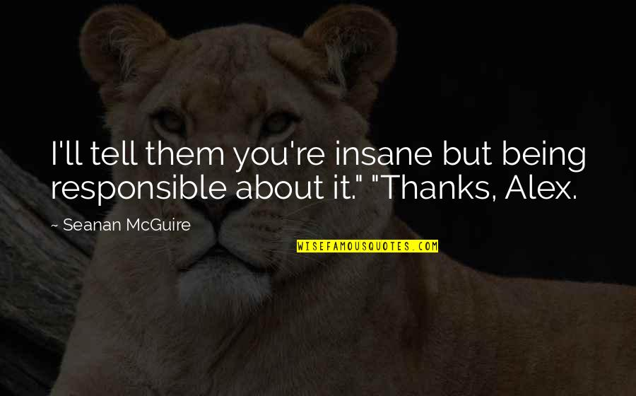 Seanan Mcguire Quotes By Seanan McGuire: I'll tell them you're insane but being responsible