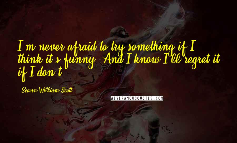 Seann William Scott quotes: I'm never afraid to try something if I think it's funny. And I know I'll regret it if I don't.