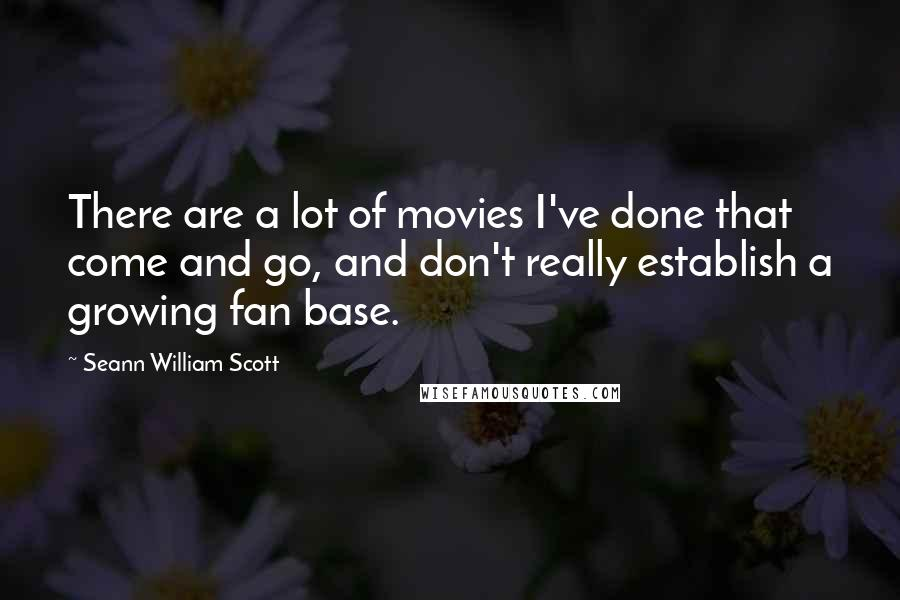 Seann William Scott quotes: There are a lot of movies I've done that come and go, and don't really establish a growing fan base.