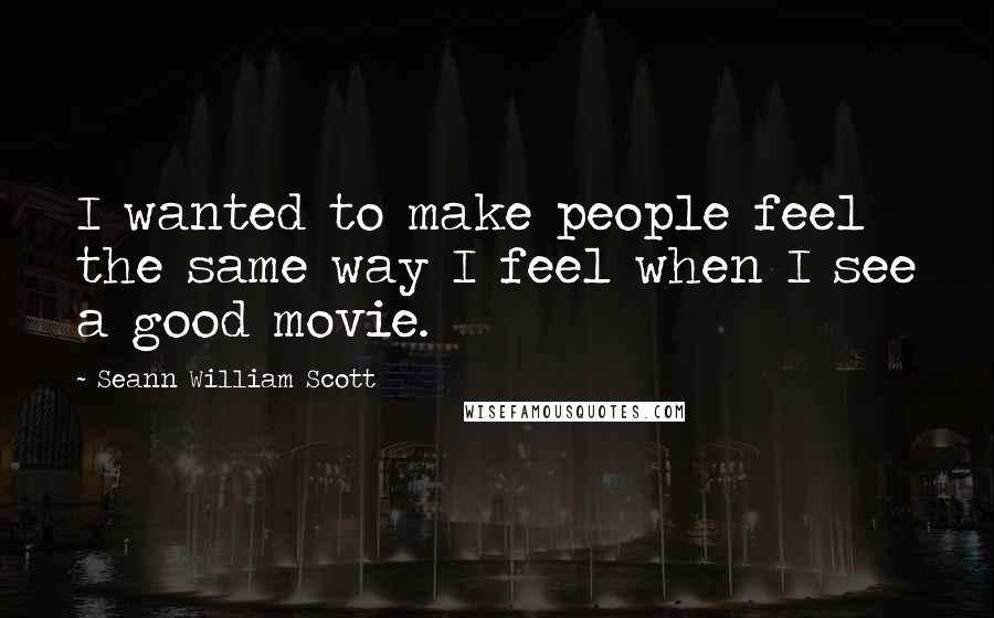 Seann William Scott quotes: I wanted to make people feel the same way I feel when I see a good movie.