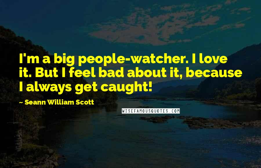 Seann William Scott quotes: I'm a big people-watcher. I love it. But I feel bad about it, because I always get caught!