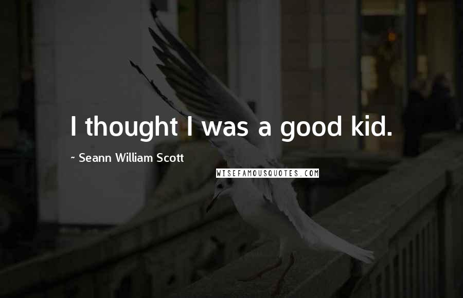 Seann William Scott quotes: I thought I was a good kid.