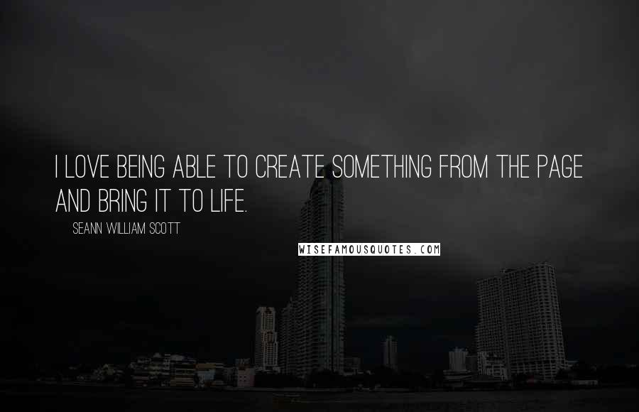 Seann William Scott quotes: I love being able to create something from the page and bring it to life.