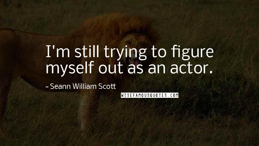 Seann William Scott quotes: I'm still trying to figure myself out as an actor.
