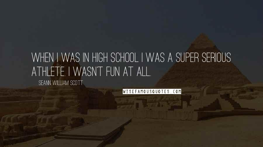 Seann William Scott quotes: When I was in high school I was a super serious athlete. I wasn't fun at all.