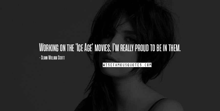 Seann William Scott quotes: Working on the 'Ice Age' movies, I'm really proud to be in them.