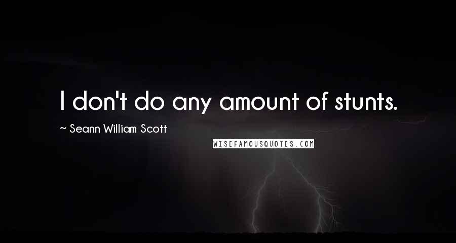 Seann William Scott quotes: I don't do any amount of stunts.