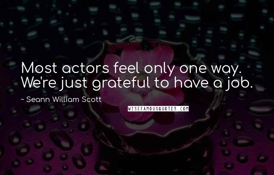 Seann William Scott quotes: Most actors feel only one way. We're just grateful to have a job.