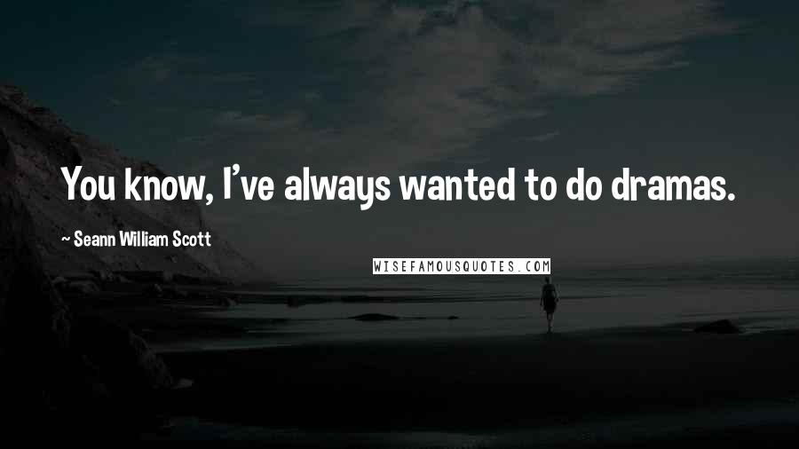 Seann William Scott quotes: You know, I've always wanted to do dramas.