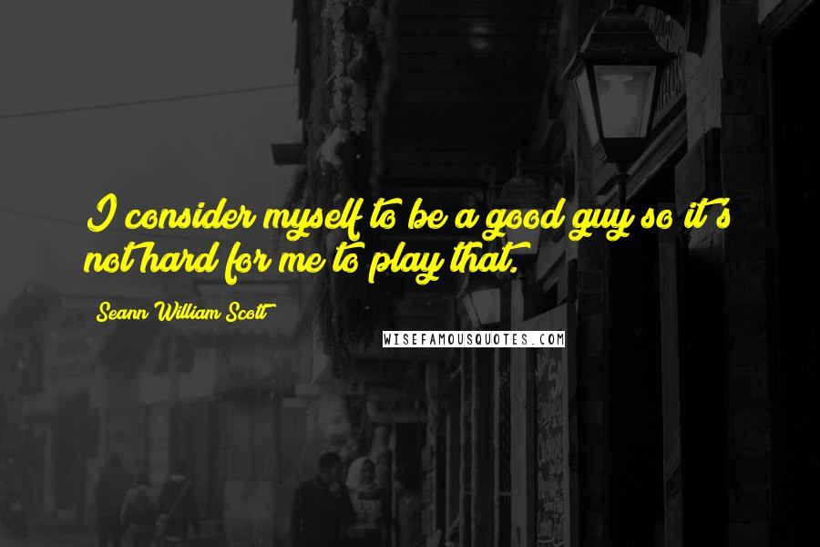 Seann William Scott quotes: I consider myself to be a good guy so it's not hard for me to play that.
