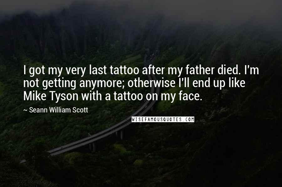 Seann William Scott quotes: I got my very last tattoo after my father died. I'm not getting anymore; otherwise I'll end up like Mike Tyson with a tattoo on my face.