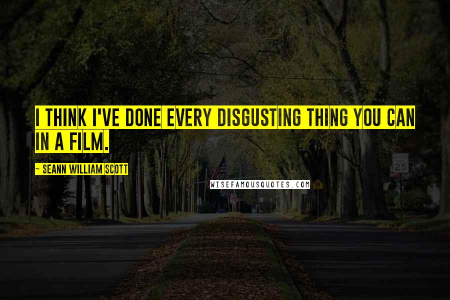 Seann William Scott quotes: I think I've done every disgusting thing you can in a film.