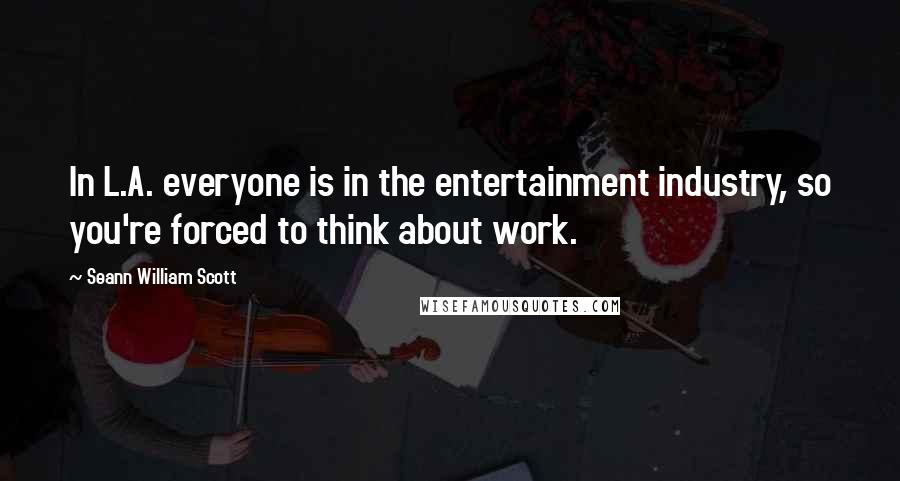 Seann William Scott quotes: In L.A. everyone is in the entertainment industry, so you're forced to think about work.
