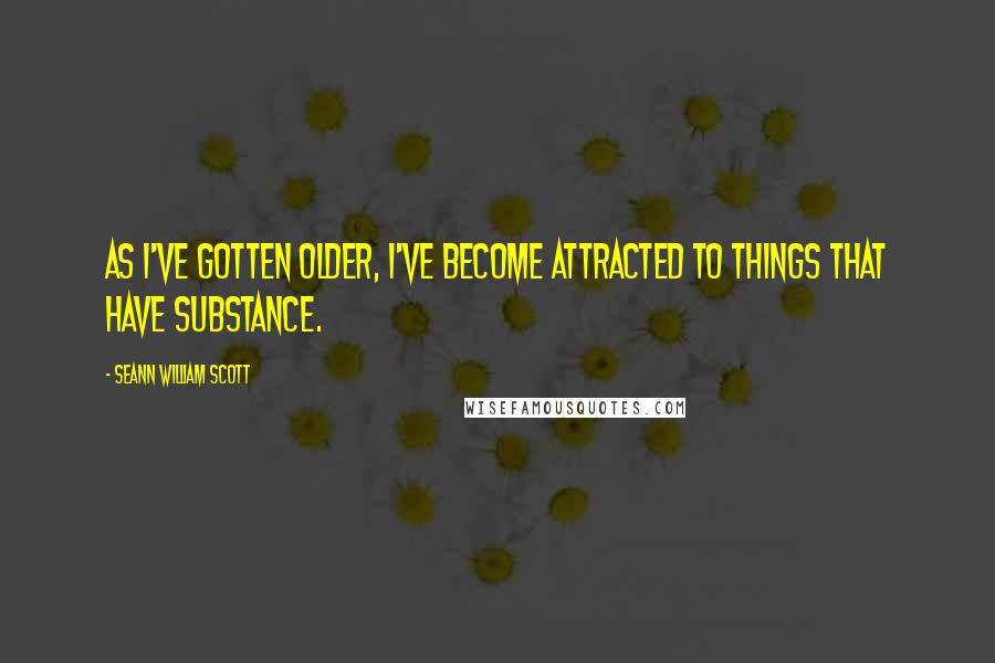Seann William Scott quotes: As I've gotten older, I've become attracted to things that have substance.