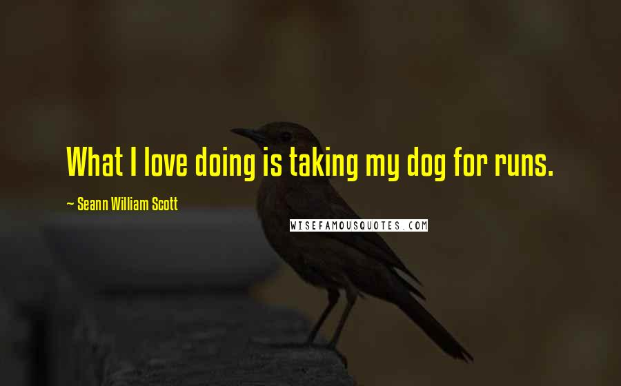 Seann William Scott quotes: What I love doing is taking my dog for runs.