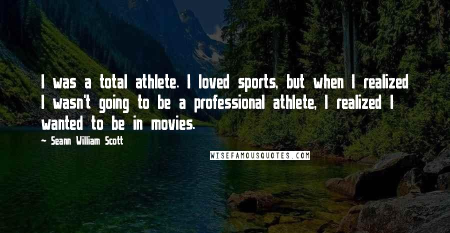 Seann William Scott quotes: I was a total athlete. I loved sports, but when I realized I wasn't going to be a professional athlete, I realized I wanted to be in movies.