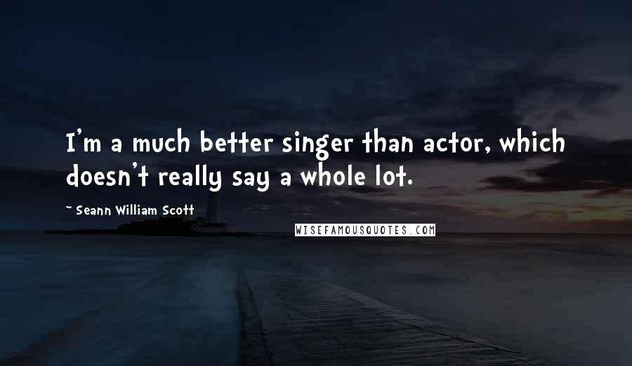 Seann William Scott quotes: I'm a much better singer than actor, which doesn't really say a whole lot.