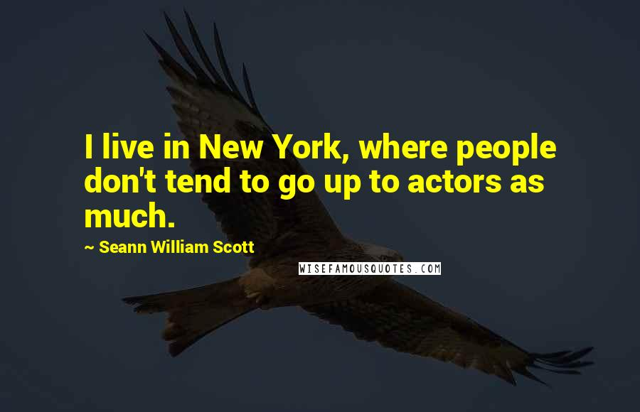Seann William Scott quotes: I live in New York, where people don't tend to go up to actors as much.
