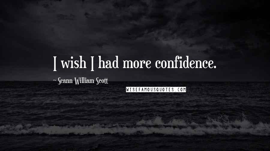 Seann William Scott quotes: I wish I had more confidence.