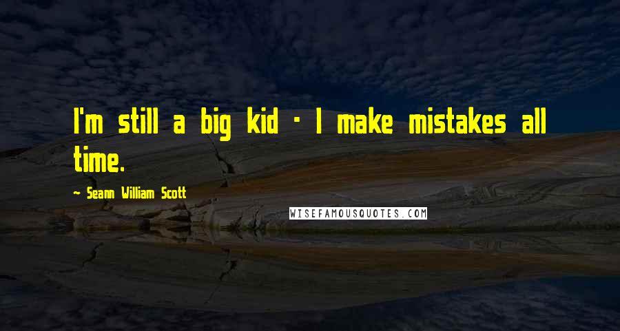 Seann William Scott quotes: I'm still a big kid - I make mistakes all time.