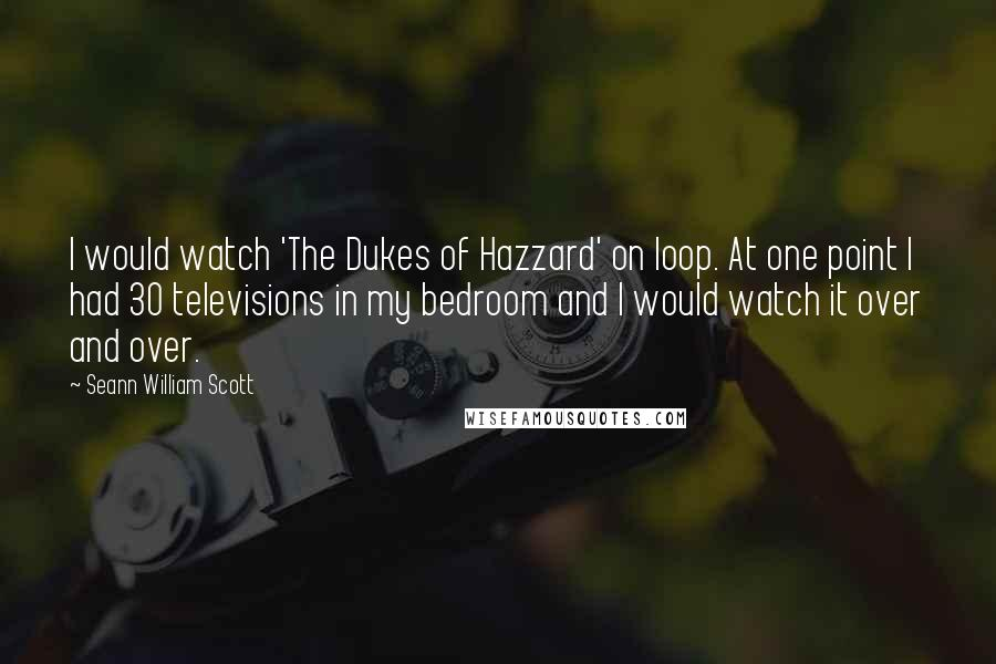 Seann William Scott quotes: I would watch 'The Dukes of Hazzard' on loop. At one point I had 30 televisions in my bedroom and I would watch it over and over.