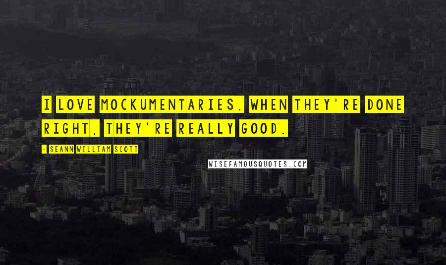 Seann William Scott quotes: I love mockumentaries. When they're done right, they're really good.