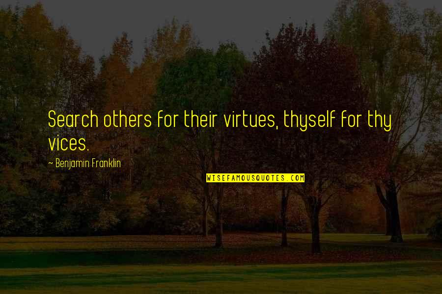 Search'd Quotes By Benjamin Franklin: Search others for their virtues, thyself for thy