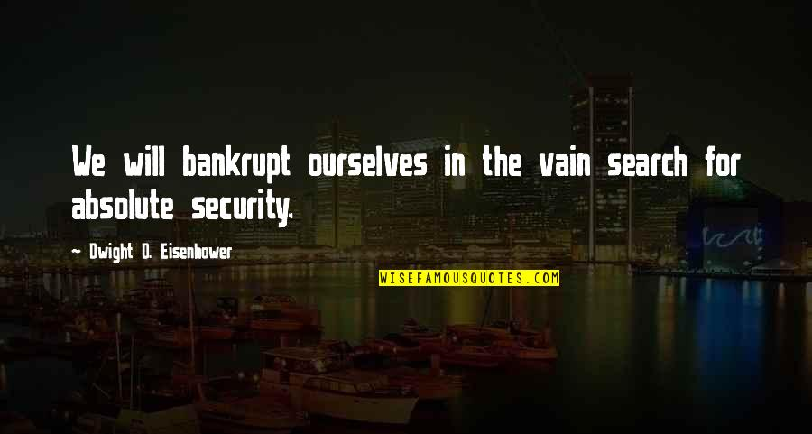 Search'd Quotes By Dwight D. Eisenhower: We will bankrupt ourselves in the vain search