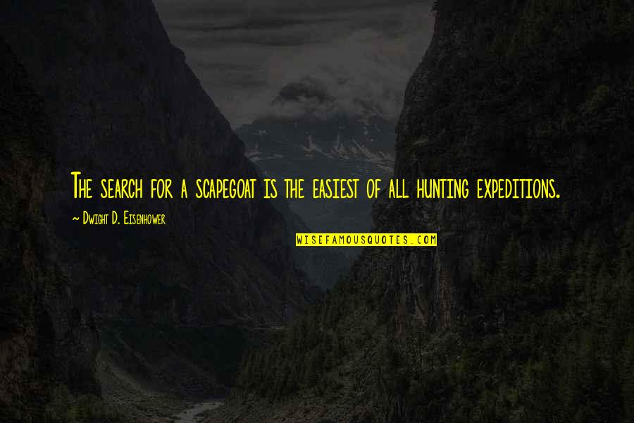 Search'd Quotes By Dwight D. Eisenhower: The search for a scapegoat is the easiest