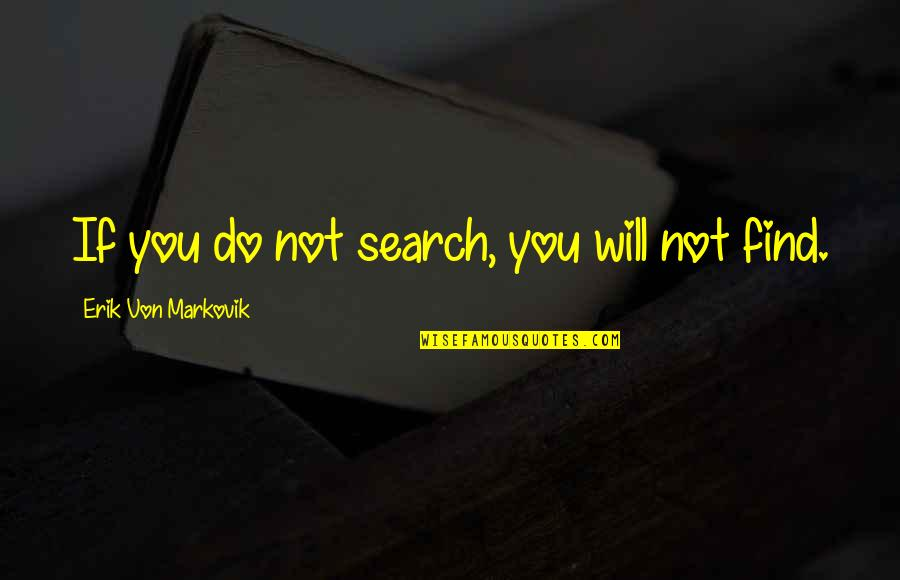 Search'd Quotes By Erik Von Markovik: If you do not search, you will not