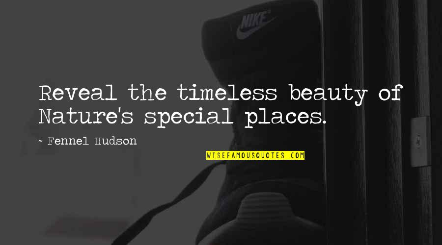 Search'd Quotes By Fennel Hudson: Reveal the timeless beauty of Nature's special places.