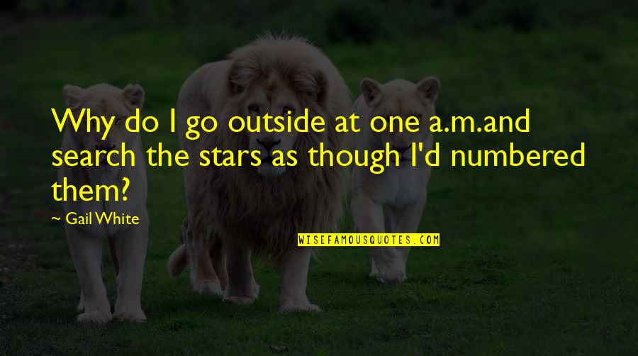 Search'd Quotes By Gail White: Why do I go outside at one a.m.and