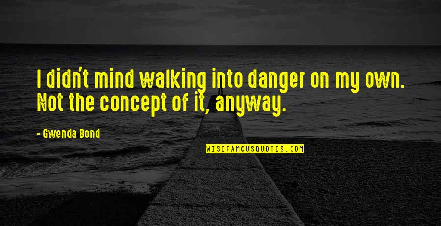 Search'd Quotes By Gwenda Bond: I didn't mind walking into danger on my