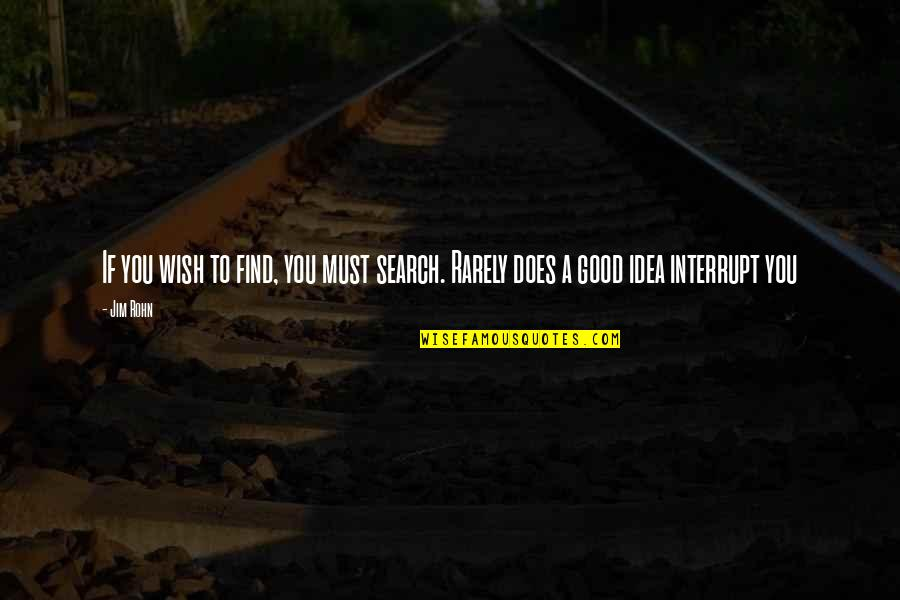 Search'd Quotes By Jim Rohn: If you wish to find, you must search.