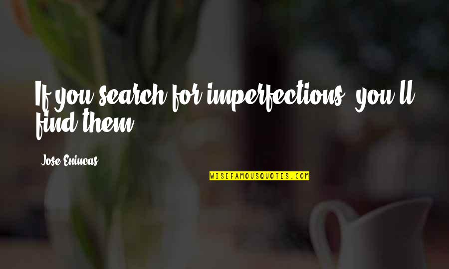 Search'd Quotes By Jose Enincas: If you search for imperfections, you'll find them
